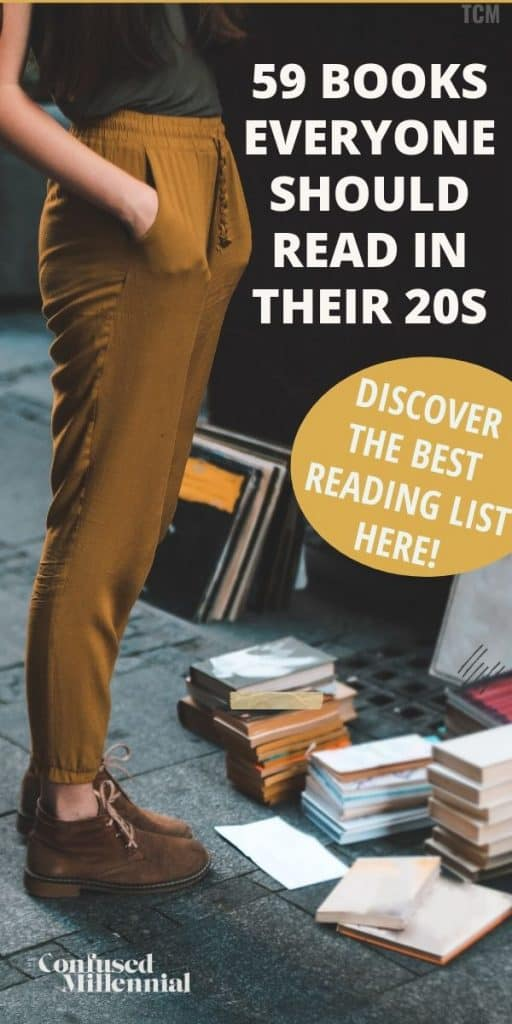 List of 59 of the best books everyone should read in their early 20s, best books for millennials 2020, books to read in your 20s that are non fiction, fiction, inspirational, self help, career, and finance focused. List of good books you must read in your 20s or before 30 as a woman or male. reading list for female #readinglist #booklist favorite books for millennial women or young people in their twenties that will make their purpose and passion in life clear, #giftguide