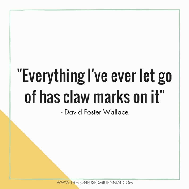 -Everything I've ever let go of has claw marks on it- david foster wallace